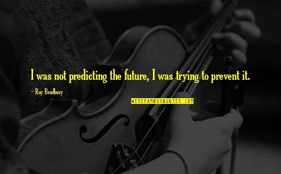 Predicting The Future Quotes By Ray Bradbury: I was not predicting the future, I was