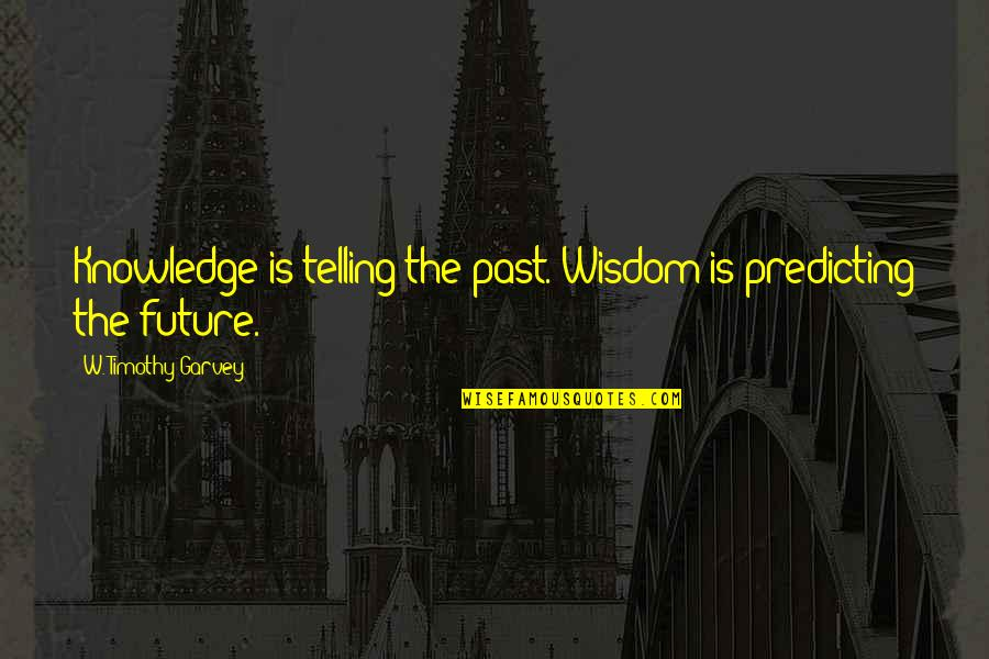 Predicting The Future Quotes By W. Timothy Garvey: Knowledge is telling the past. Wisdom is predicting