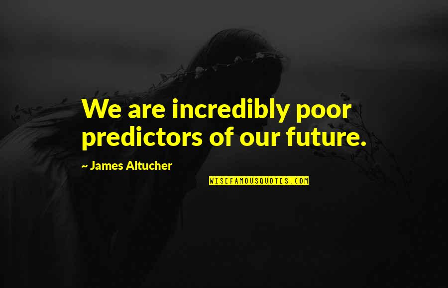 Predictors Quotes By James Altucher: We are incredibly poor predictors of our future.