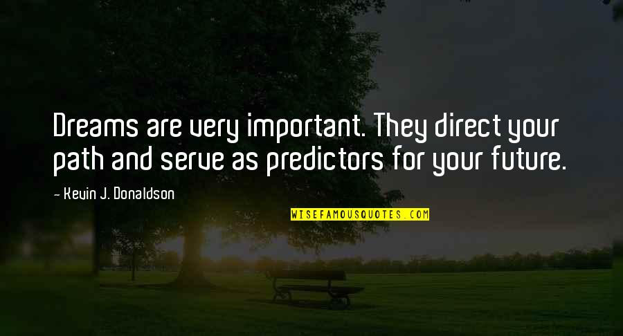 Predictors Quotes By Kevin J. Donaldson: Dreams are very important. They direct your path