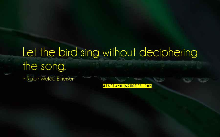 Predujice Quotes By Ralph Waldo Emerson: Let the bird sing without deciphering the song.
