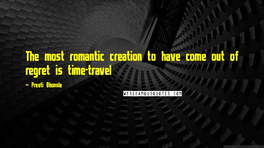 Preeti Bhonsle quotes: The most romantic creation to have come out of regret is time-travel