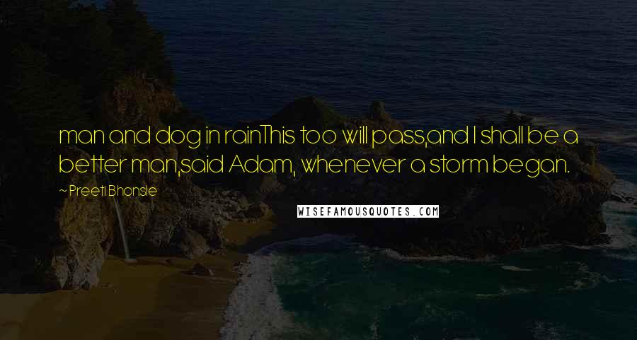 Preeti Bhonsle quotes: man and dog in rainThis too will pass,and I shall be a better man,said Adam, whenever a storm began.