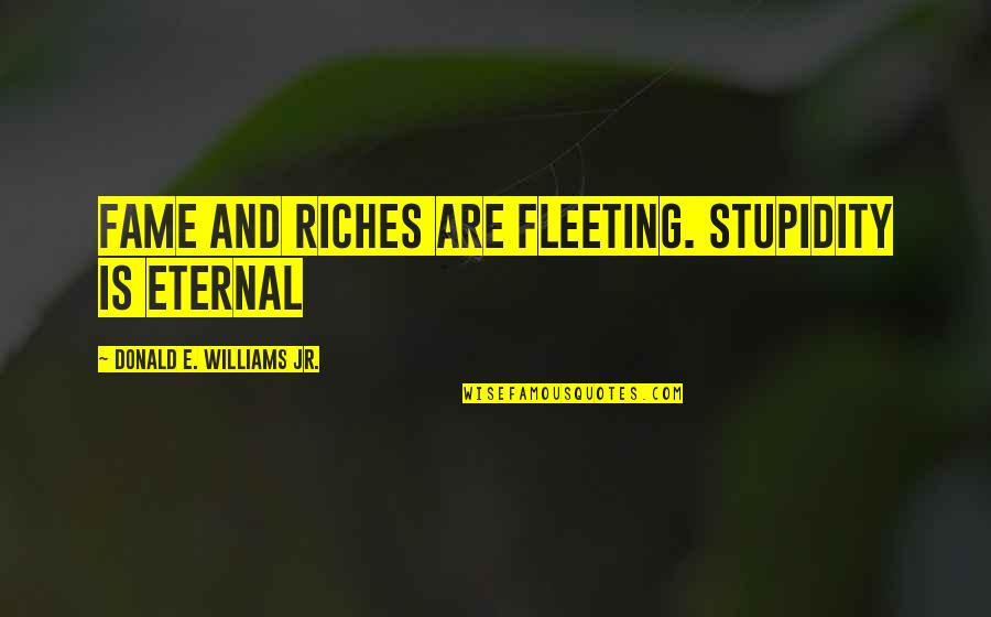 Prefect Quotes By Donald E. Williams Jr.: Fame and riches are fleeting. Stupidity is eternal