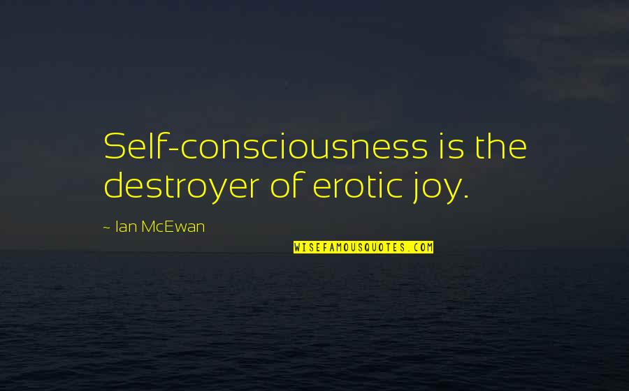 Prefect Quotes By Ian McEwan: Self-consciousness is the destroyer of erotic joy.