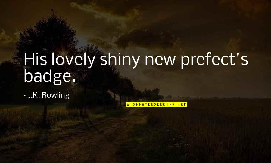 Prefect Quotes By J.K. Rowling: His lovely shiny new prefect's badge.