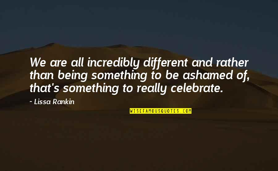 Prefect Quotes By Lissa Rankin: We are all incredibly different and rather than