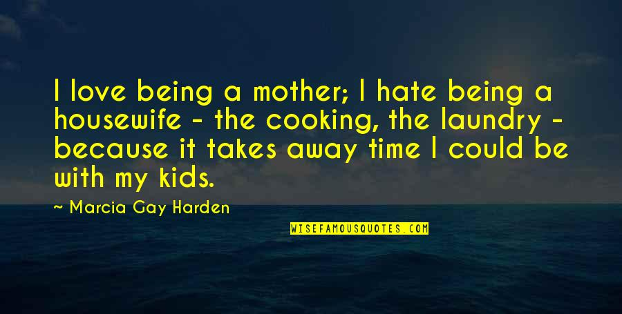 Prefect Quotes By Marcia Gay Harden: I love being a mother; I hate being