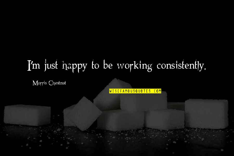 Prefect Quotes By Morris Chestnut: I'm just happy to be working consistently.
