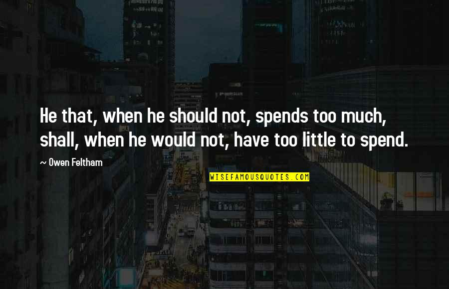 Prefect Quotes By Owen Feltham: He that, when he should not, spends too