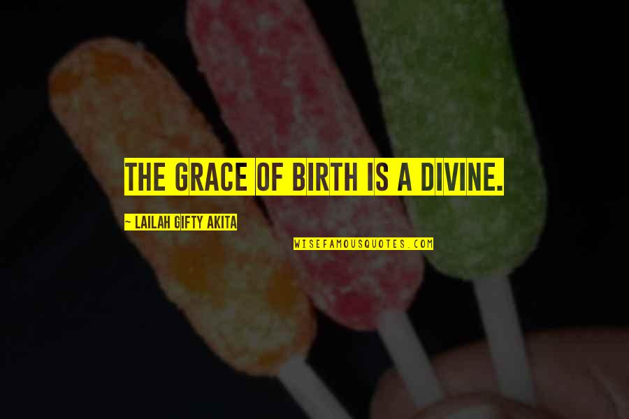 Pregnancy And Birth Quotes By Lailah Gifty Akita: The grace of birth is a divine.