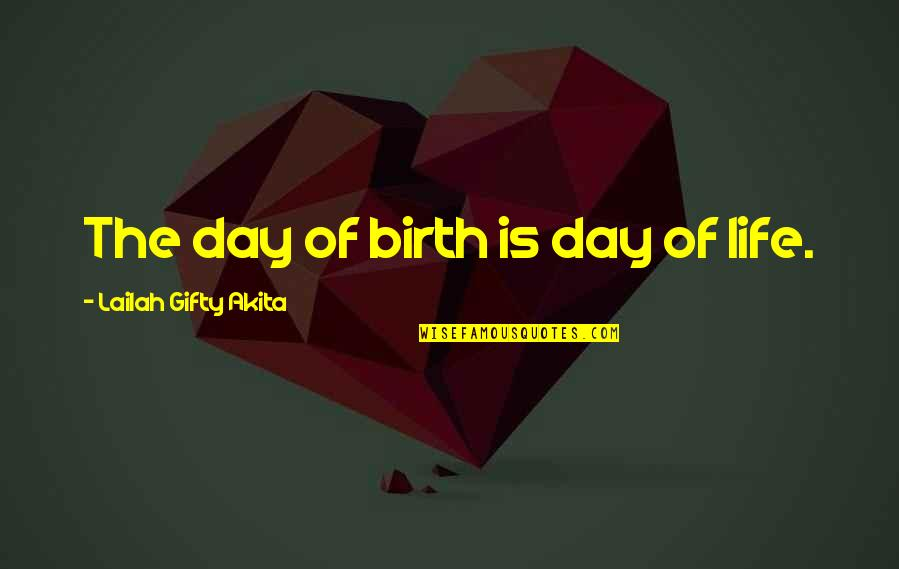 Pregnancy And Birth Quotes By Lailah Gifty Akita: The day of birth is day of life.