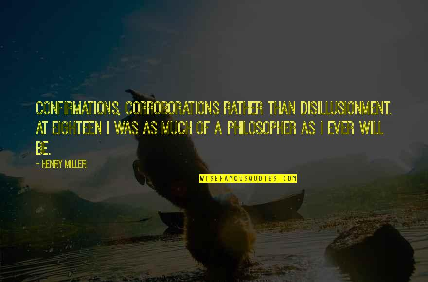 Prehistorically Quotes By Henry Miller: Confirmations, corroborations rather than disillusionment. At eighteen I