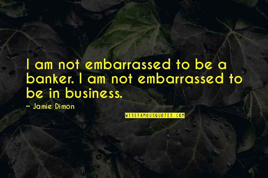 Prehistorically Quotes By Jamie Dimon: I am not embarrassed to be a banker.