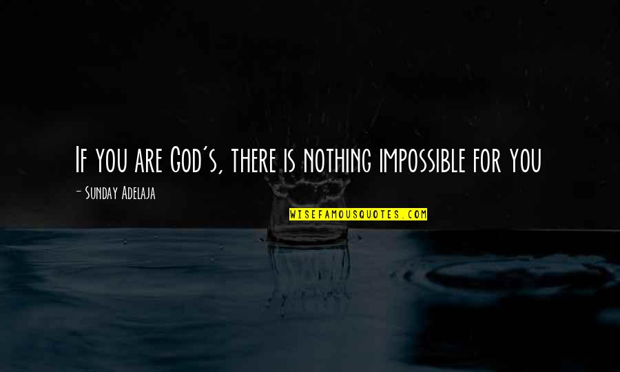 Prehistorically Quotes By Sunday Adelaja: If you are God's, there is nothing impossible
