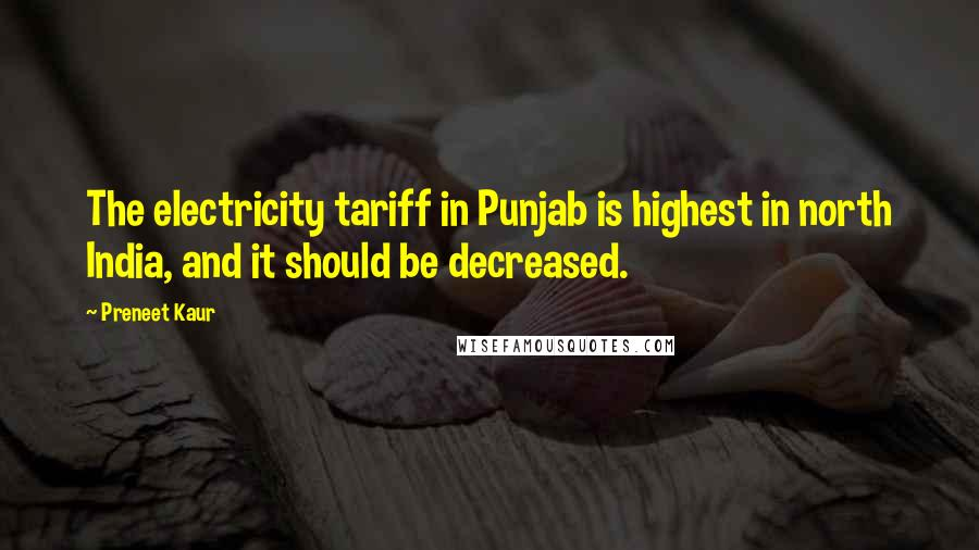 Preneet Kaur quotes: The electricity tariff in Punjab is highest in north India, and it should be decreased.