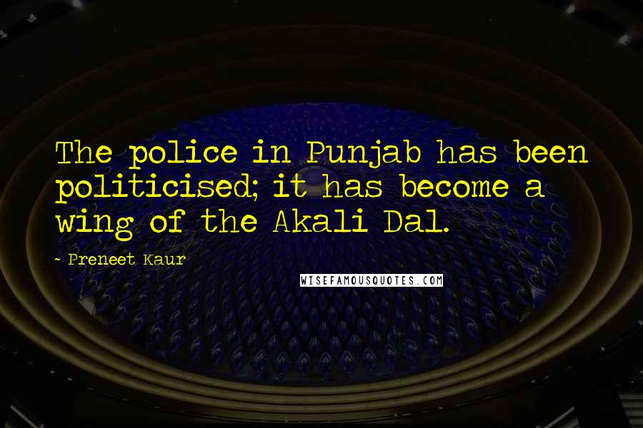 Preneet Kaur quotes: The police in Punjab has been politicised; it has become a wing of the Akali Dal.