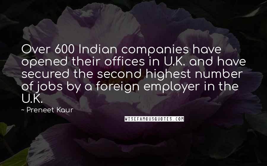 Preneet Kaur quotes: Over 600 Indian companies have opened their offices in U.K. and have secured the second highest number of jobs by a foreign employer in the U.K.