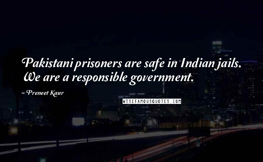 Preneet Kaur quotes: Pakistani prisoners are safe in Indian jails. We are a responsible government.