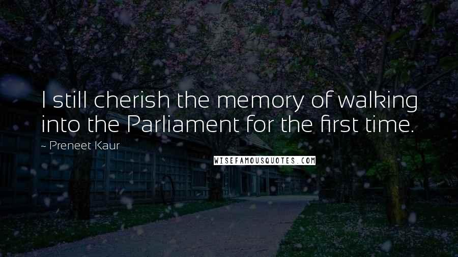 Preneet Kaur quotes: I still cherish the memory of walking into the Parliament for the first time.