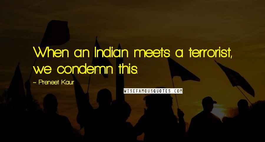 Preneet Kaur quotes: When an Indian meets a terrorist, we condemn this.