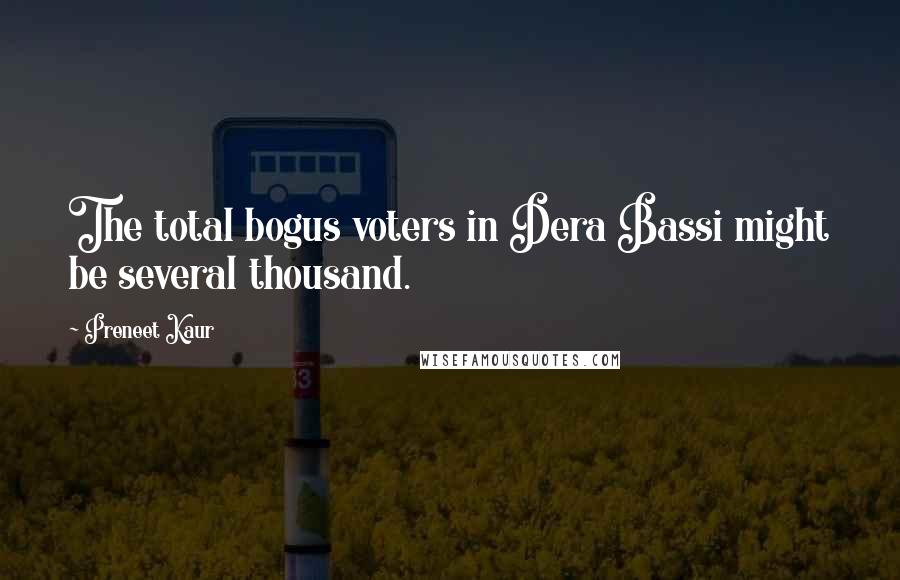 Preneet Kaur quotes: The total bogus voters in Dera Bassi might be several thousand.