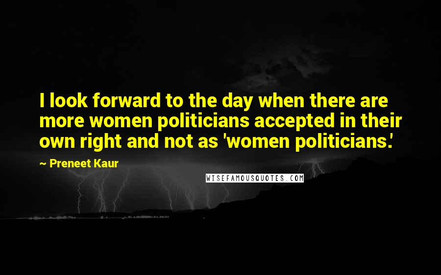 Preneet Kaur quotes: I look forward to the day when there are more women politicians accepted in their own right and not as 'women politicians.'