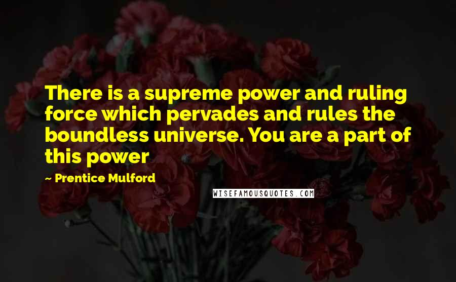 Prentice Mulford quotes: There is a supreme power and ruling force which pervades and rules the boundless universe. You are a part of this power