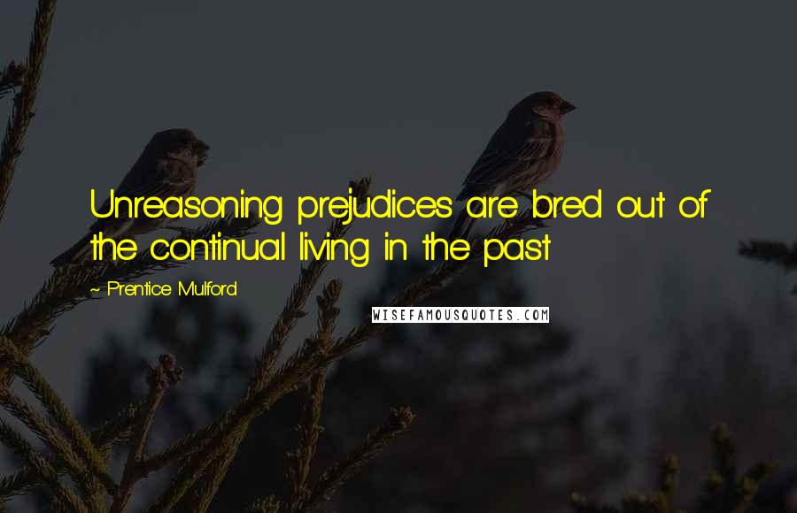 Prentice Mulford quotes: Unreasoning prejudices are bred out of the continual living in the past