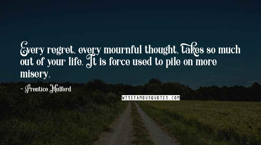 Prentice Mulford quotes: Every regret, every mournful thought, takes so much out of your life. It is force used to pile on more misery.