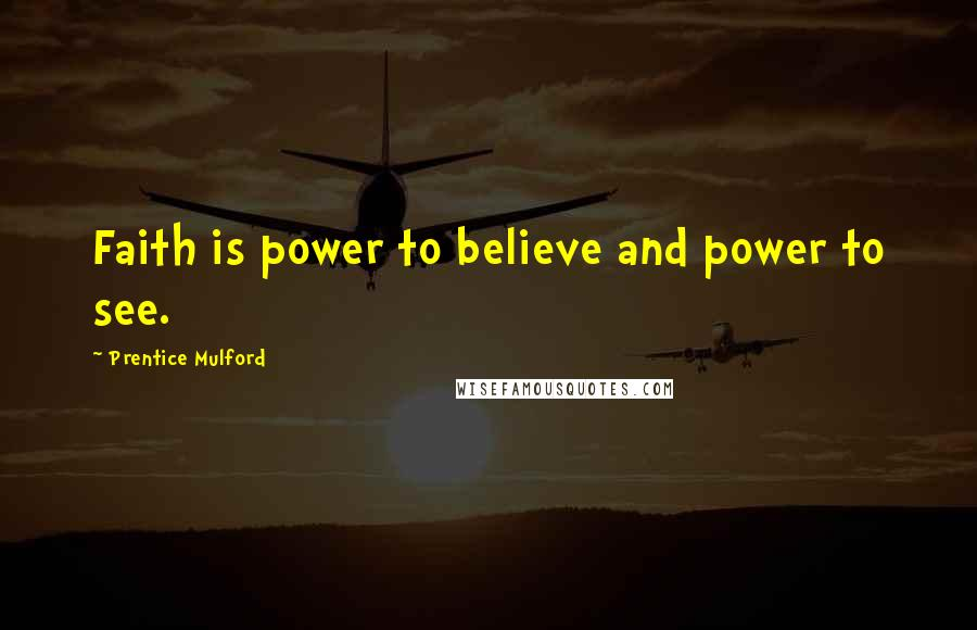 Prentice Mulford quotes: Faith is power to believe and power to see.