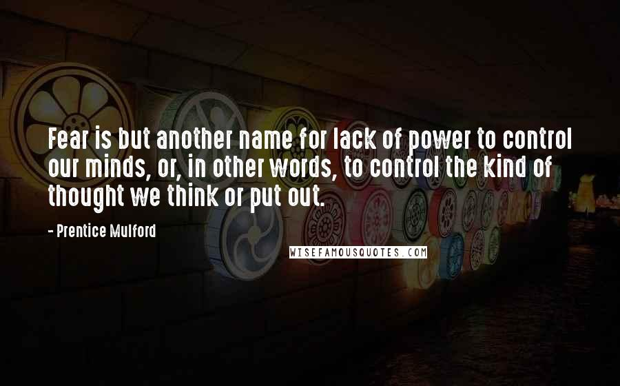 Prentice Mulford quotes: Fear is but another name for lack of power to control our minds, or, in other words, to control the kind of thought we think or put out.