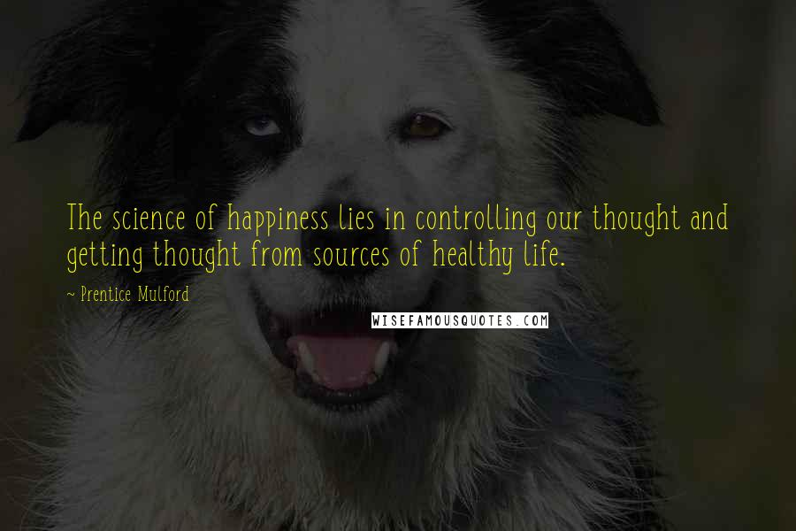 Prentice Mulford quotes: The science of happiness lies in controlling our thought and getting thought from sources of healthy life.