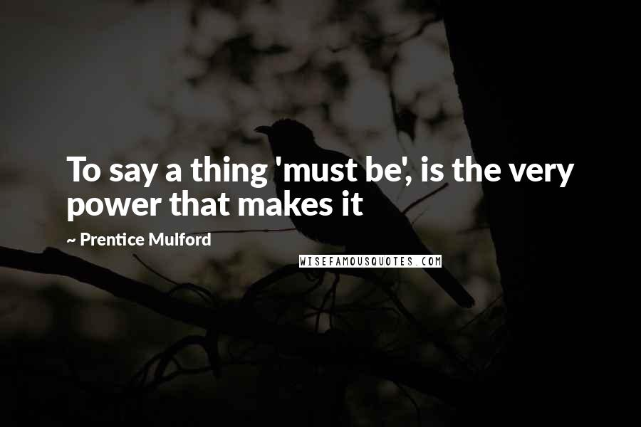Prentice Mulford quotes: To say a thing 'must be', is the very power that makes it