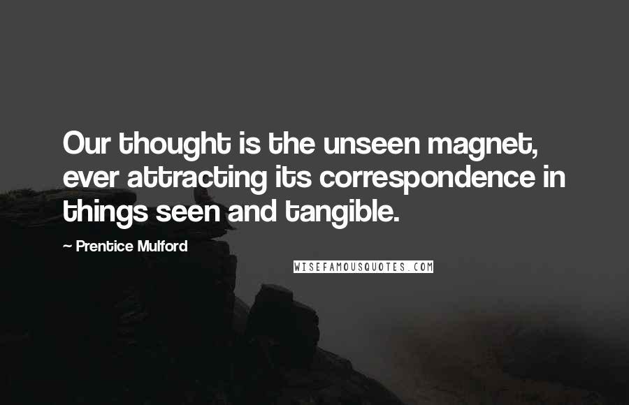 Prentice Mulford quotes: Our thought is the unseen magnet, ever attracting its correspondence in things seen and tangible.