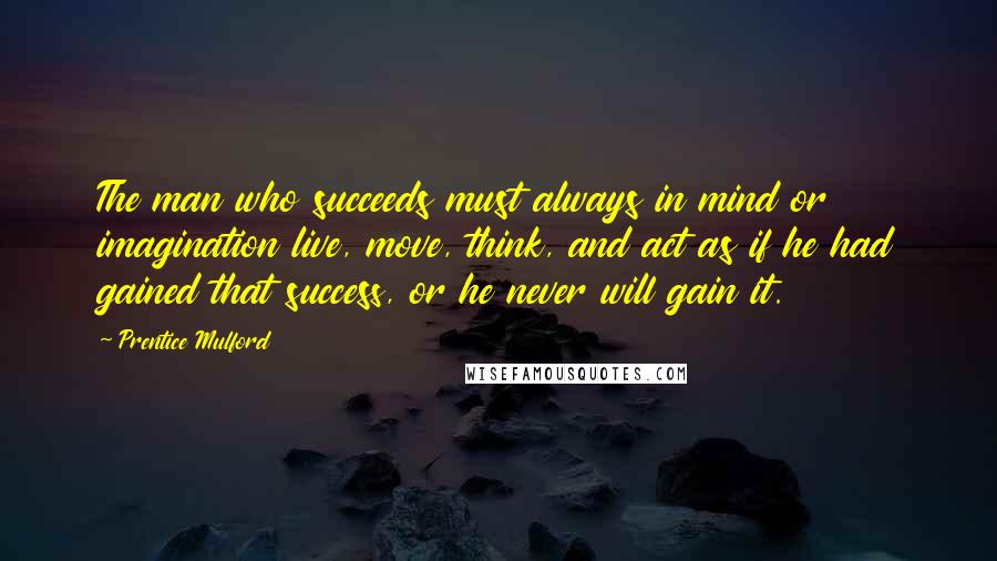 Prentice Mulford quotes: The man who succeeds must always in mind or imagination live, move, think, and act as if he had gained that success, or he never will gain it.