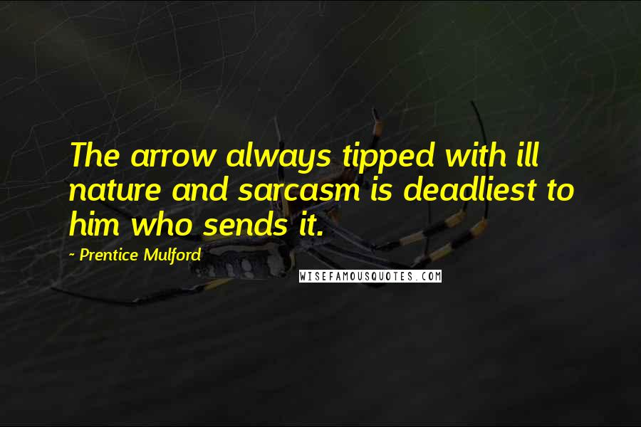 Prentice Mulford quotes: The arrow always tipped with ill nature and sarcasm is deadliest to him who sends it.