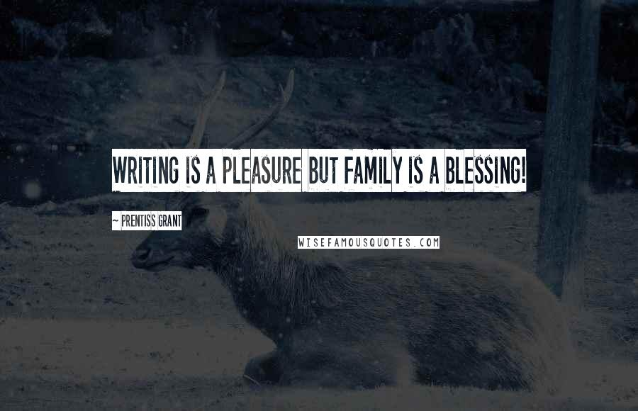 Prentiss Grant quotes: Writing is a pleasure but family is a blessing!