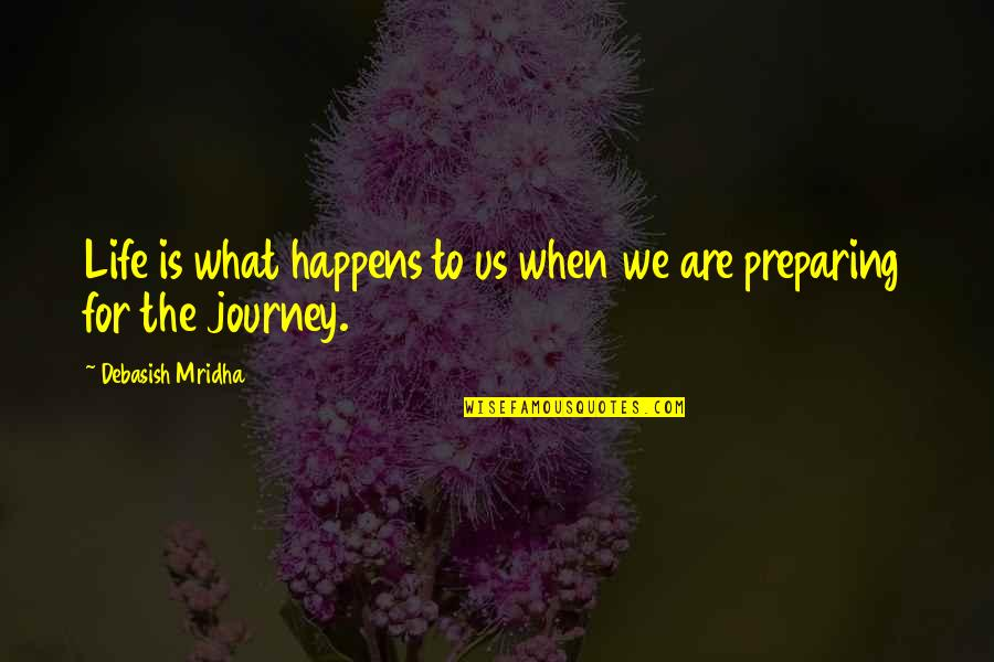 Preparing For A Journey Quotes By Debasish Mridha: Life is what happens to us when we