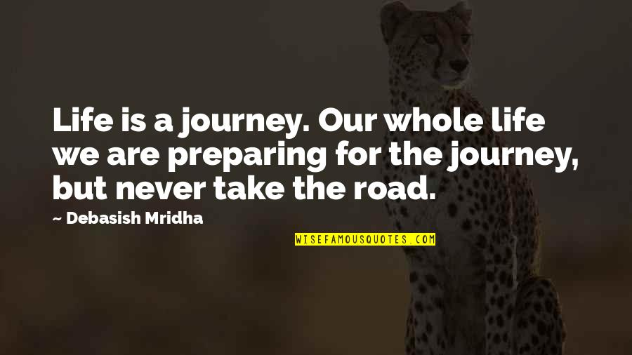 Preparing For A Journey Quotes By Debasish Mridha: Life is a journey. Our whole life we