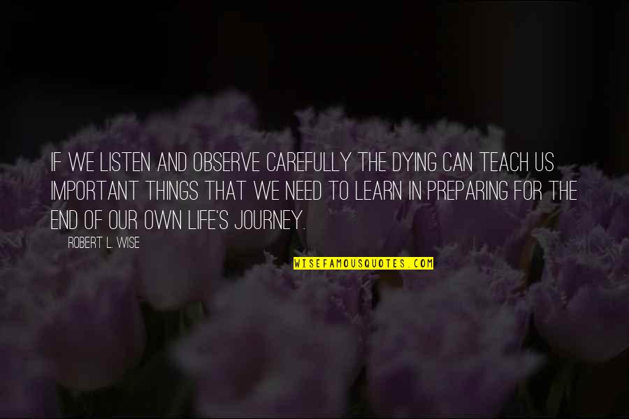 Preparing For A Journey Quotes By Robert L. Wise: If we listen and observe carefully the dying