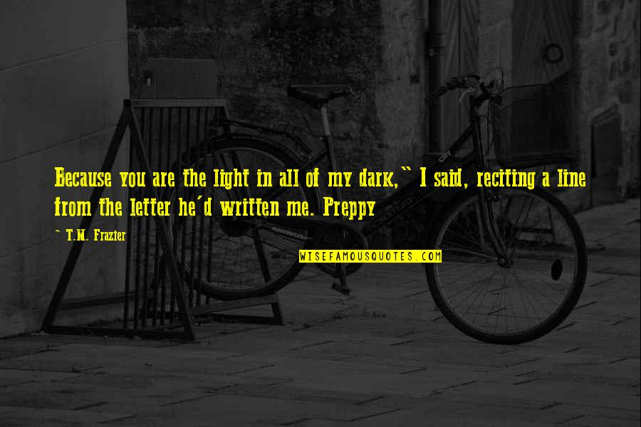 Preppy's Quotes By T.M. Frazier: Because you are the light in all of