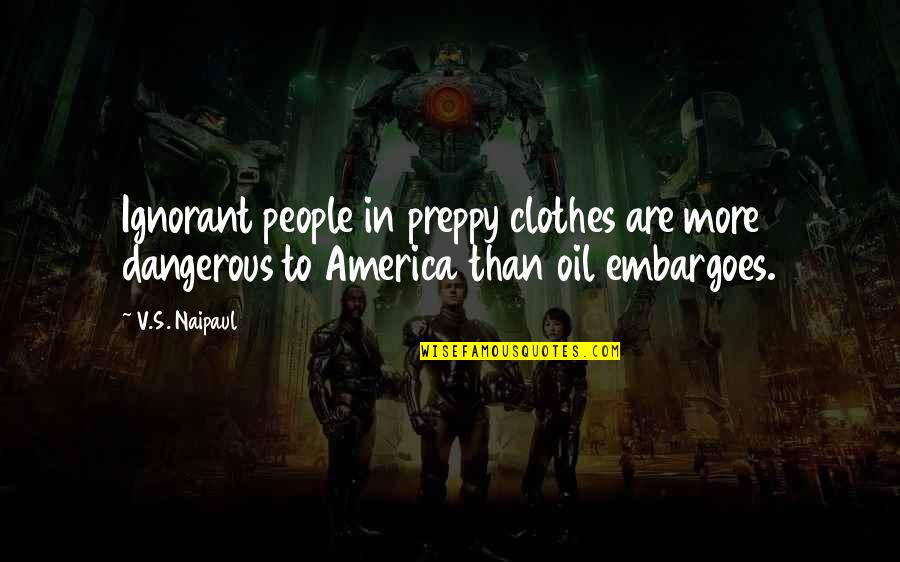 Preppy's Quotes By V.S. Naipaul: Ignorant people in preppy clothes are more dangerous