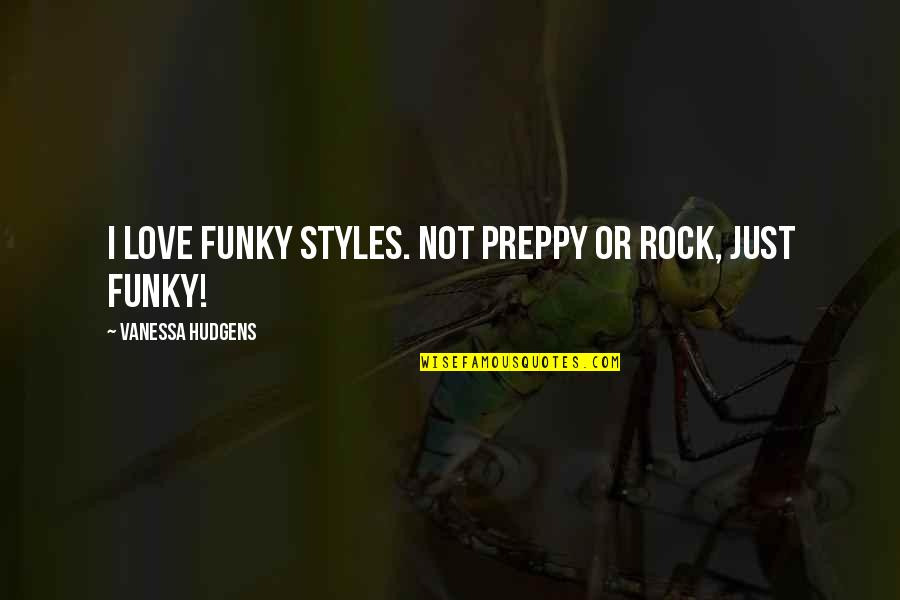 Preppy's Quotes By Vanessa Hudgens: I love funky styles. Not preppy or rock,
