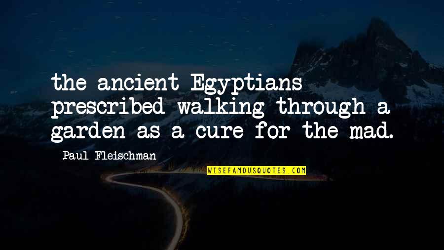 Prescribed Quotes By Paul Fleischman: the ancient Egyptians prescribed walking through a garden