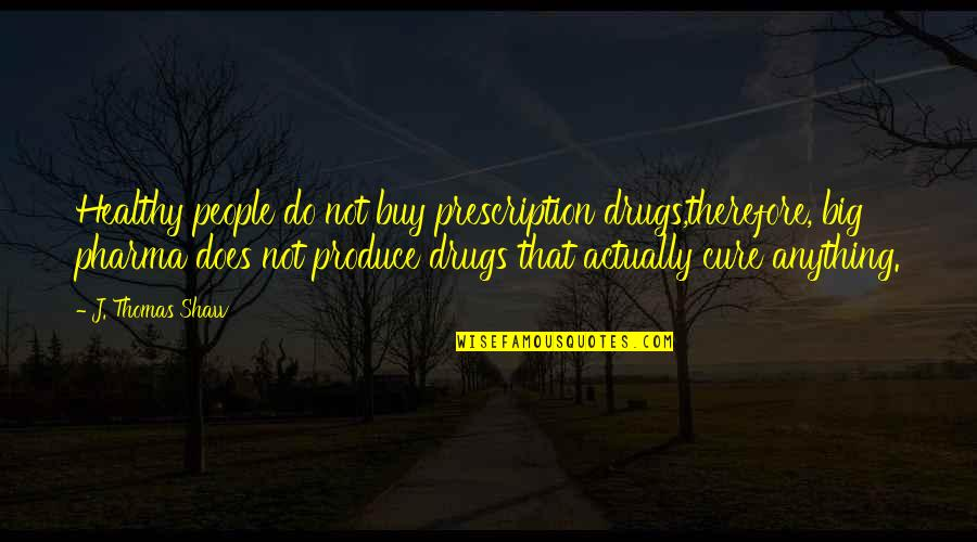 Prescription Drugs Quotes By J. Thomas Shaw: Healthy people do not buy prescription drugs,therefore, big