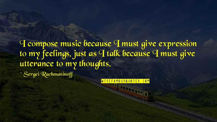 Prescription Drugs Quotes By Sergei Rachmaninoff: I compose music because I must give expression