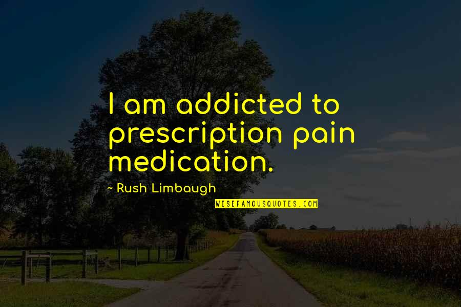 Prescription Medication Quotes By Rush Limbaugh: I am addicted to prescription pain medication.