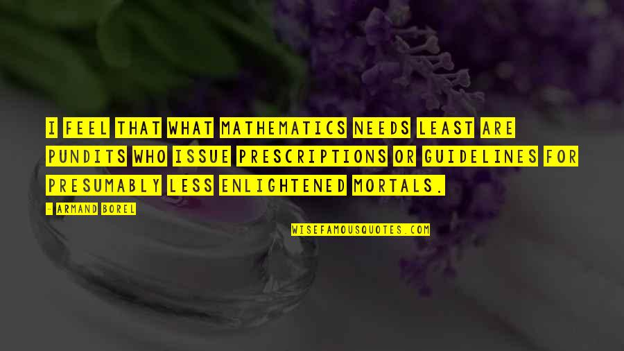 Prescriptions Quotes By Armand Borel: I feel that what mathematics needs least are