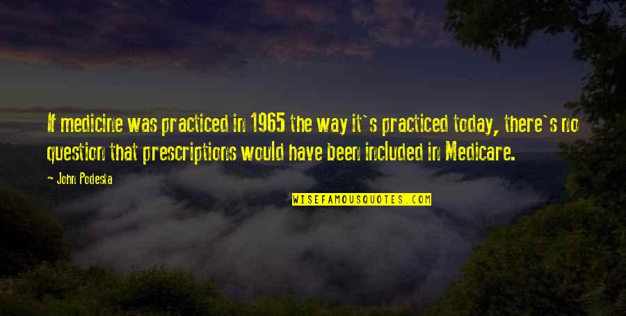 Prescriptions Quotes By John Podesta: If medicine was practiced in 1965 the way
